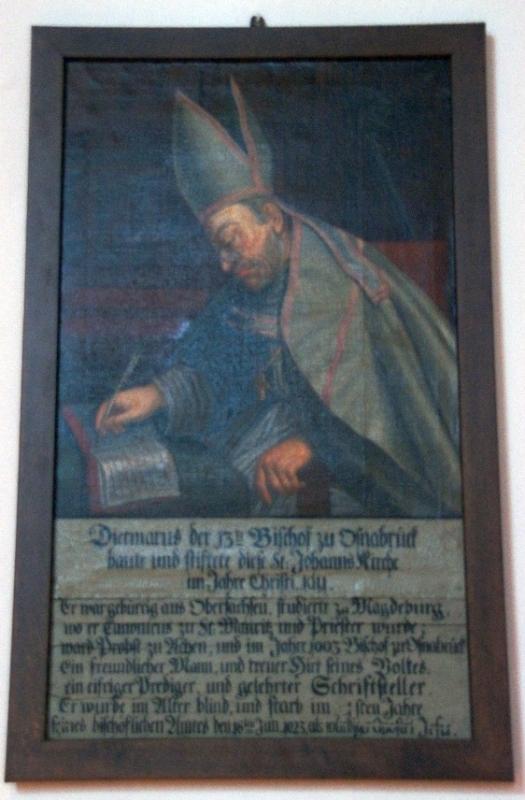 Inschrift lautet wie folgt: Dietmarus der 13te Bischof zu Osnabrück baute und stiftete diese St. Johanns Kircche im Jahre Christi 1011. Er war gebürtig aus Obersachsen. Studierte zu Magdeburg wo er Canonicus zu St. Mauritz und Prister wurde; ward Probst zu Aachen, und im Jahre 1003 Bischof zu Osnabrück. Ein freundlicher Mann und treuer Hirt seines Volkes, ein eifriger Prediger und gelehrter Schriftsteller. Er wurde im Alter blind und starb im 20. sten Jahre seines bishöflichen Amtes den 18. Januar 2023 als würdiger Apostel Jesu.